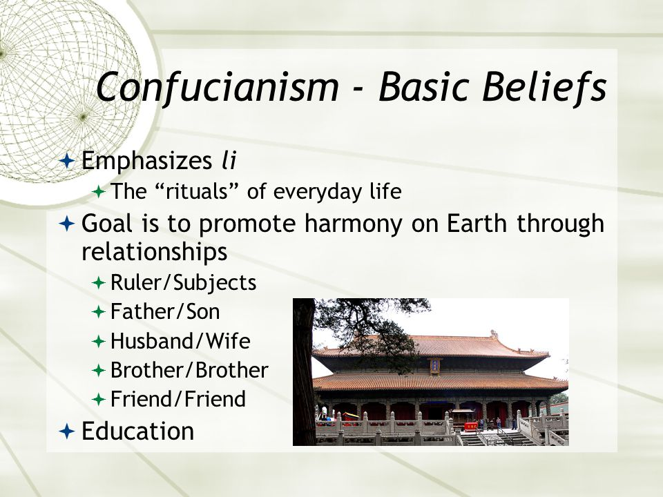 Confucianism - Basic Beliefs  Emphasizes li  The rituals of everyday life  Goal is to promote harmony on Earth through relationships  Ruler/Subjects  Father/Son  Husband/Wife  Brother/Brother  Friend/Friend  Education