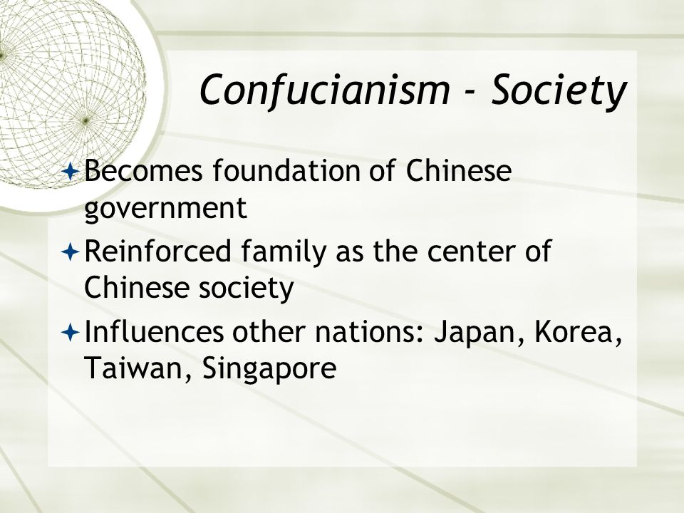 Confucianism - Society  Becomes foundation of Chinese government  Reinforced family as the center of Chinese society  Influences other nations: Japan, Korea, Taiwan, Singapore