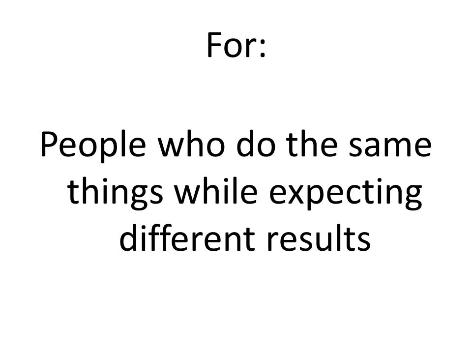 For: People who do the same things while expecting different results