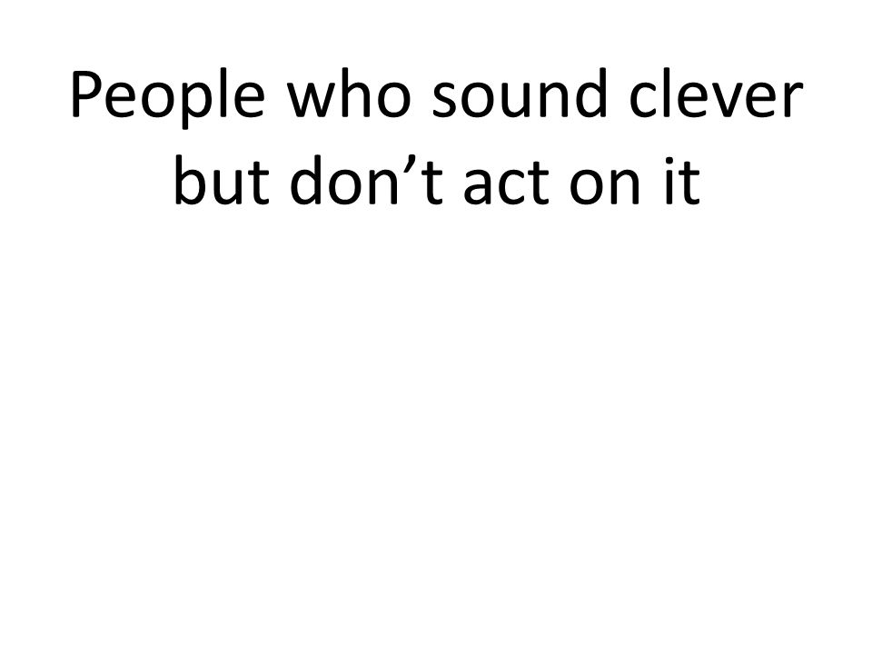 People who sound clever but don't act on it