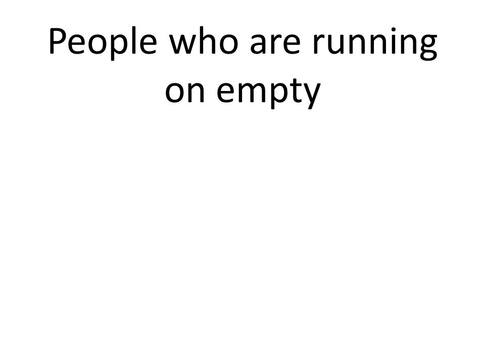 People who are running on empty
