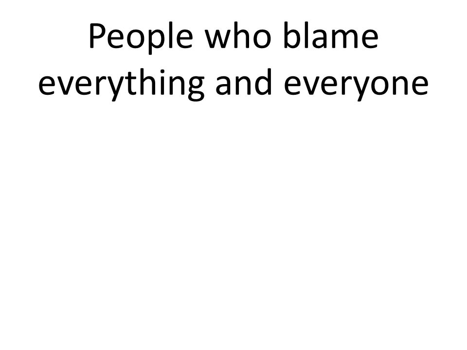 People who blame everything and everyone