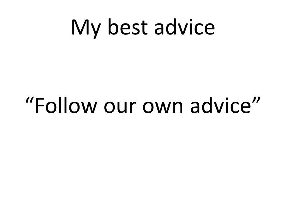 My best advice Follow our own advice