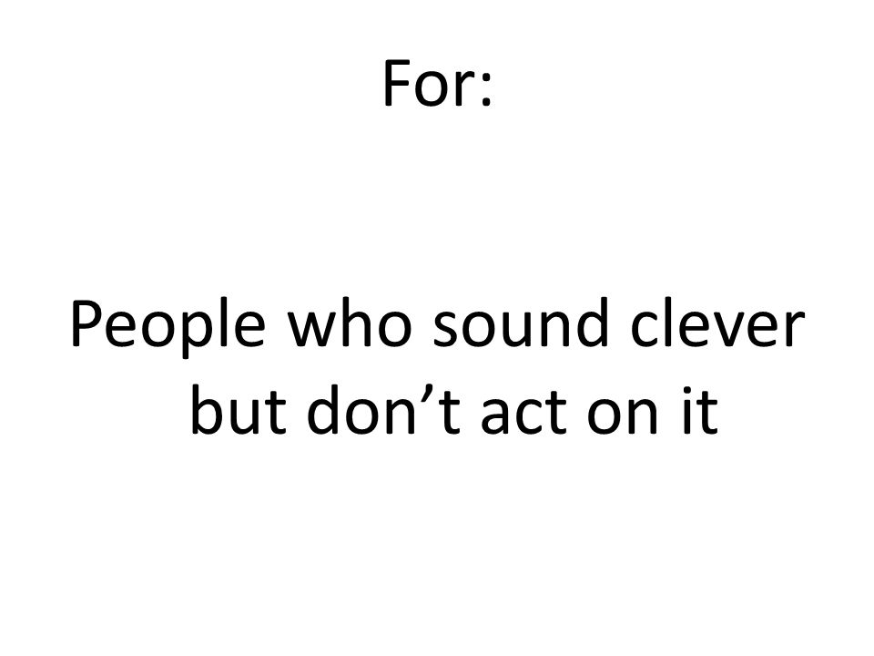 For: People who sound clever but don't act on it