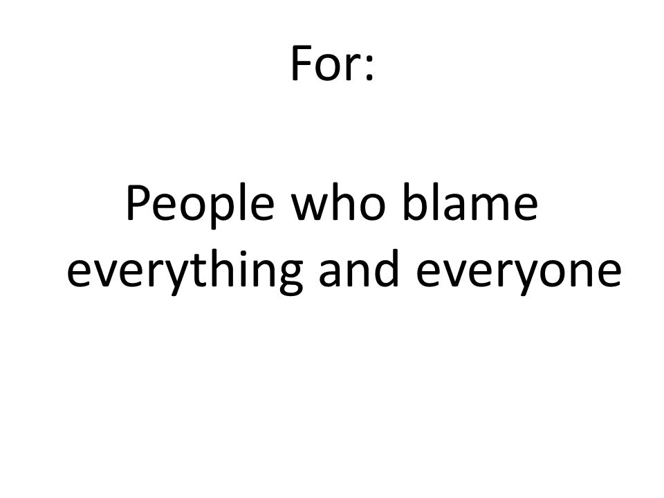 For: People who blame everything and everyone