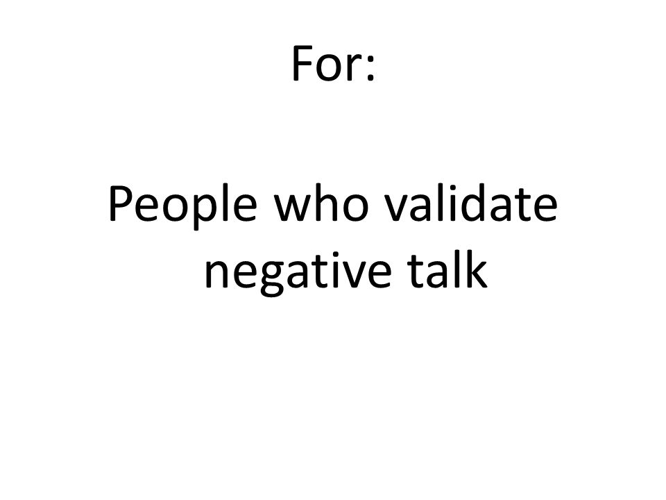 For: People who validate negative talk