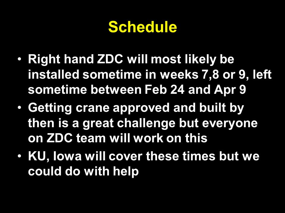 8 Schedule Right hand ZDC will most likely be installed sometime in weeks 7,8 or 9, left sometime between Feb 24 and Apr 9 Getting crane approved and built by then is a great challenge but everyone on ZDC team will work on this KU, Iowa will cover these times but we could do with help