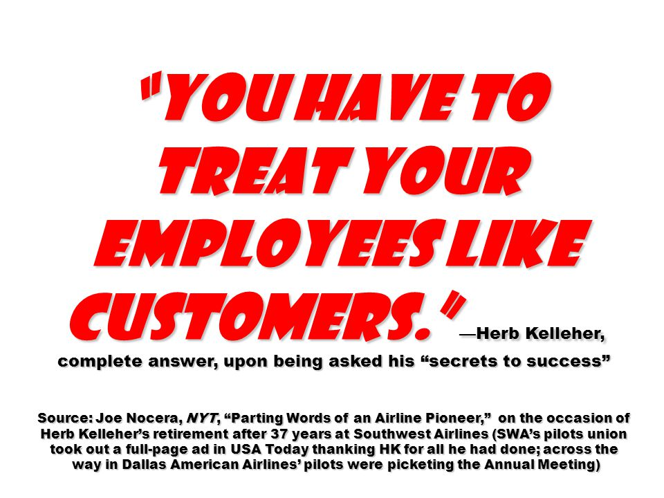 You have to treat your employees like customers. —Herb Kelleher, complete answer, upon being asked his secrets to success Source: Joe Nocera, NYT, Parting Words of an Airline Pioneer, on the occasion of Herb Kelleher's retirement after 37 years at Southwest Airlines (SWA's pilots union took out a full-page ad in USA Today thanking HK for all he had done; across the way in Dallas American Airlines' pilots were picketing the Annual Meeting) way in Dallas American Airlines' pilots were picketing the Annual Meeting)