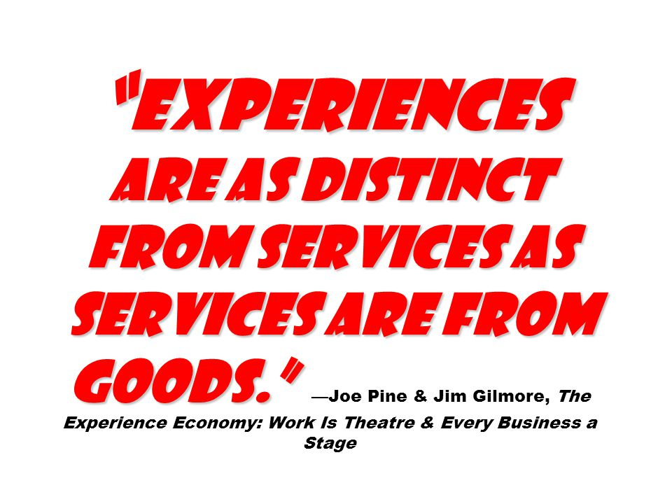 Experiences are as distinct from services as services are from goods. Experiences are as distinct from services as services are from goods. —Joe Pine & Jim Gilmore, The Experience Economy: Work Is Theatre & Every Business a Stage