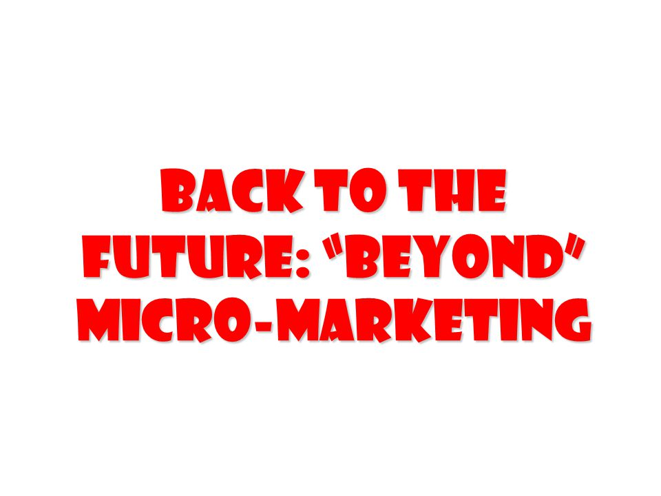 Back to the future: beyond micro-marketing