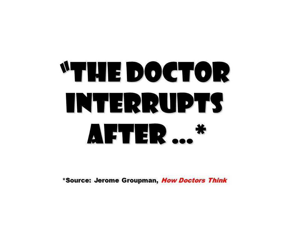 The doctor interrupts after …* after …* *Source: Jerome Groupman, How Doctors Think