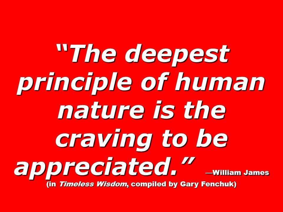 The deepest principle of human nature is the craving to be appreciated. —William James (in Timeless Wisdom, compiled by Gary Fenchuk)