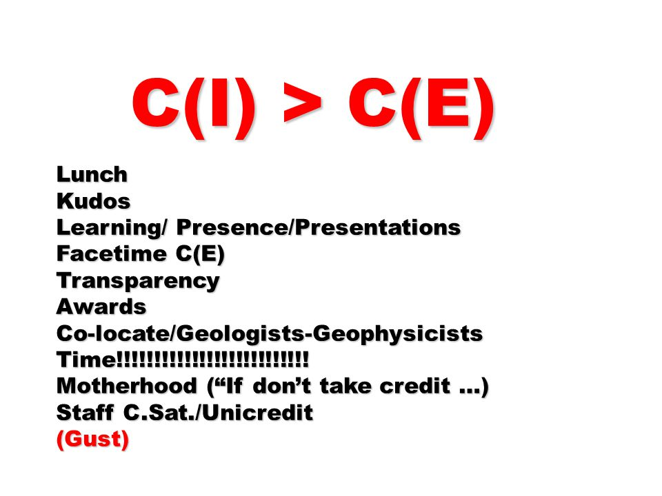 C(I) > C(E) C(I) > C(E)LunchKudos Learning/ Presence/Presentations Facetime C(E) TransparencyAwardsCo-locate/Geologists-GeophysicistsTime!!!!!!!!!!!!!!!!!!!!!!!!!.