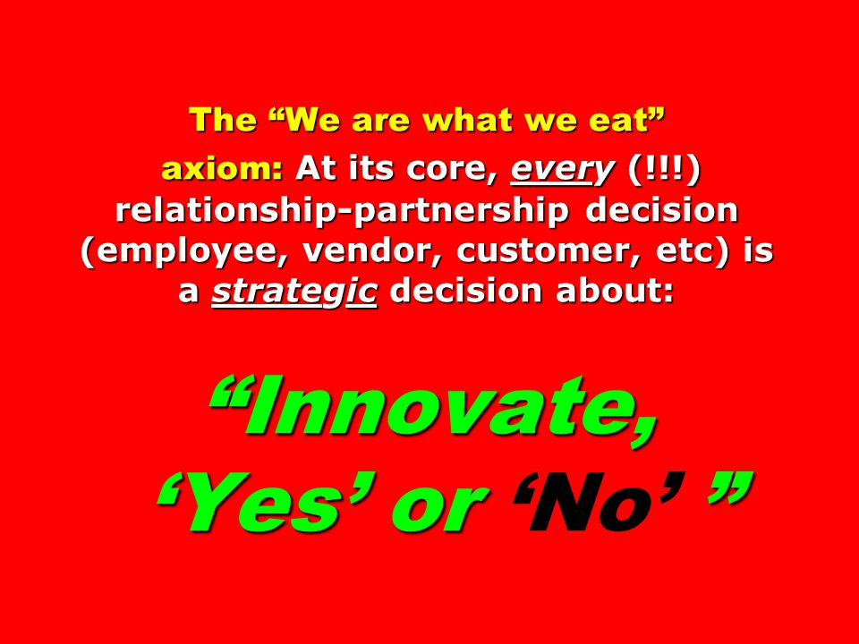 The We are what we eat axiom: At its core, every (!!!) relationship-partnership decision (employee, vendor, customer, etc) is a strategic decision about: Innovate, 'Yes' or The We are what we eat axiom: At its core, every (!!!) relationship-partnership decision (employee, vendor, customer, etc) is a strategic decision about: Innovate, 'Yes' or 'No'