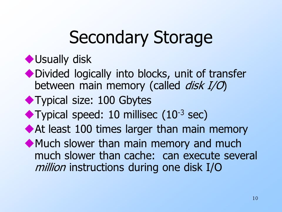 10 Secondary Storage uUsually disk uDivided logically into blocks, unit of transfer between main memory (called disk I/O) uTypical size: 100 Gbytes uTypical speed: 10 millisec (10 -3 sec) uAt least 100 times larger than main memory uMuch slower than main memory and much much slower than cache: can execute several million instructions during one disk I/O