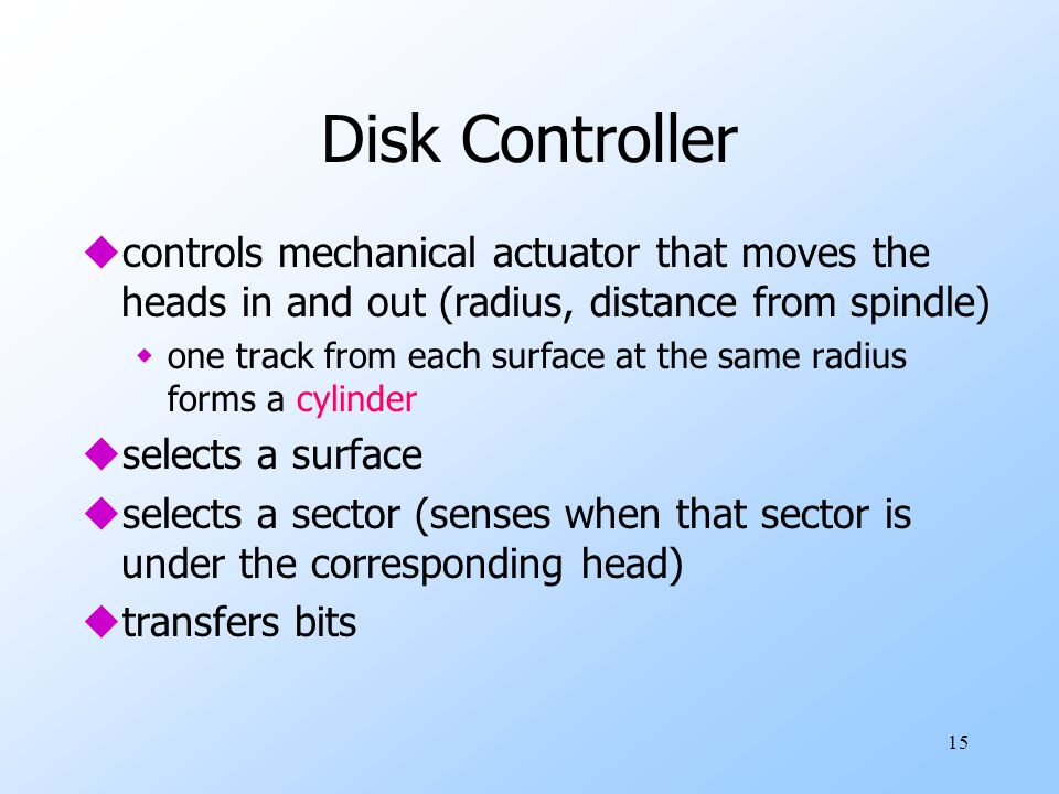 15 Disk Controller ucontrols mechanical actuator that moves the heads in and out (radius, distance from spindle) wone track from each surface at the same radius forms a cylinder uselects a surface uselects a sector (senses when that sector is under the corresponding head) utransfers bits
