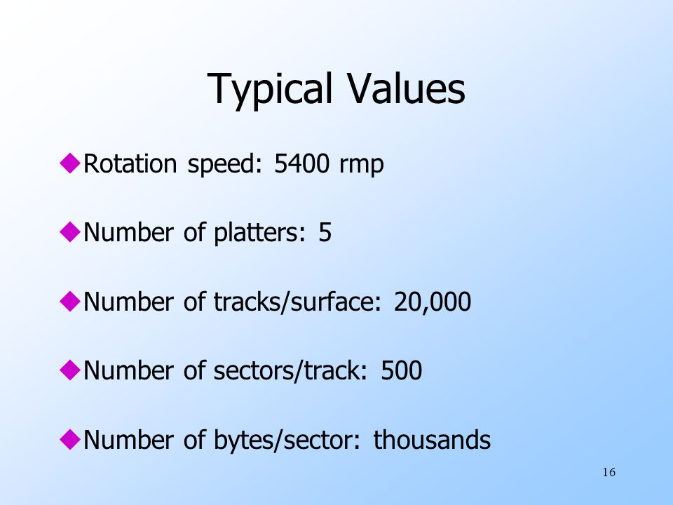 16 Typical Values uRotation speed: 5400 rmp uNumber of platters: 5 uNumber of tracks/surface: 20,000 uNumber of sectors/track: 500 uNumber of bytes/sector: thousands