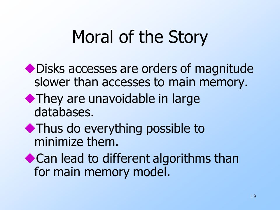 19 Moral of the Story uDisks accesses are orders of magnitude slower than accesses to main memory.