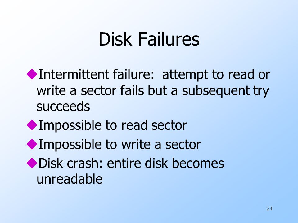 24 Disk Failures uIntermittent failure: attempt to read or write a sector fails but a subsequent try succeeds uImpossible to read sector uImpossible to write a sector uDisk crash: entire disk becomes unreadable
