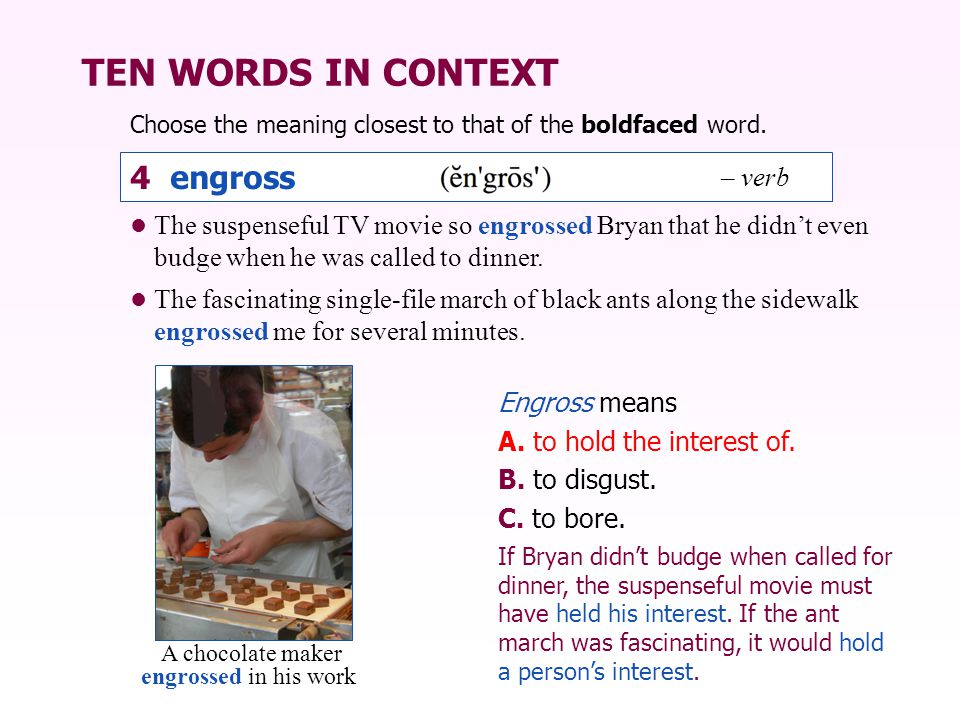 TEN WORDS IN CONTEXT The suspenseful TV movie so engrossed Bryan that he didn't even budge when he was called to dinner.