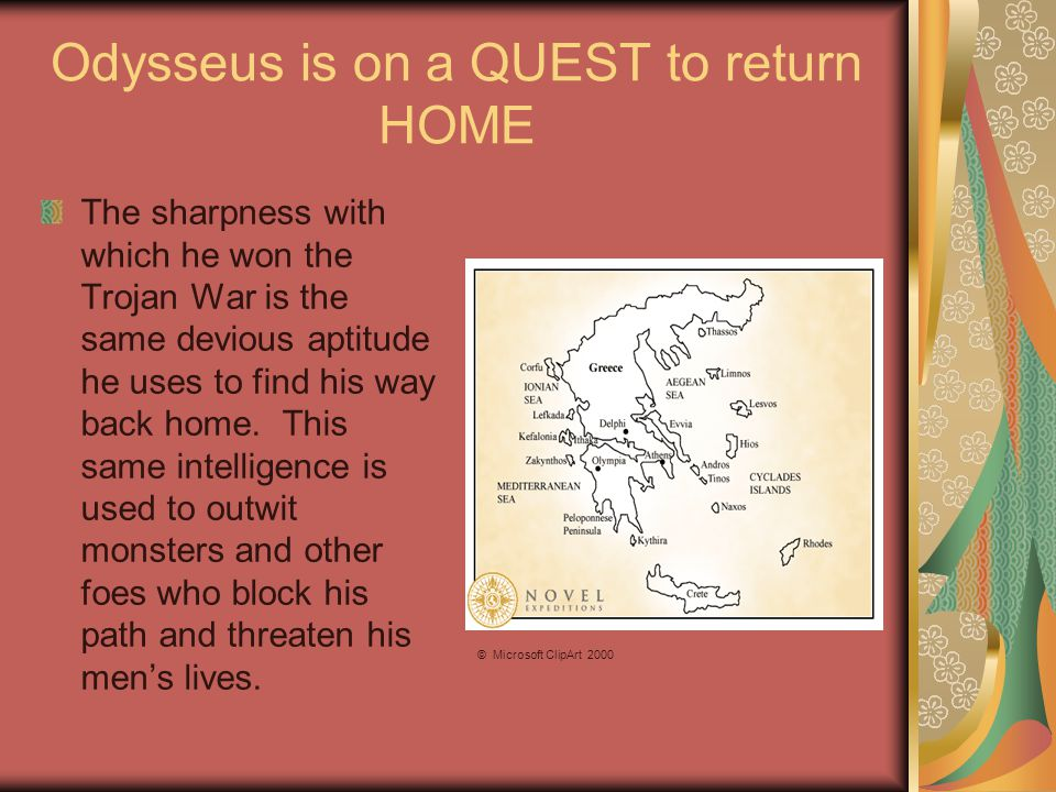 Odysseus is on a QUEST to return HOME The sharpness with which he won the Trojan War is the same devious aptitude he uses to find his way back home.