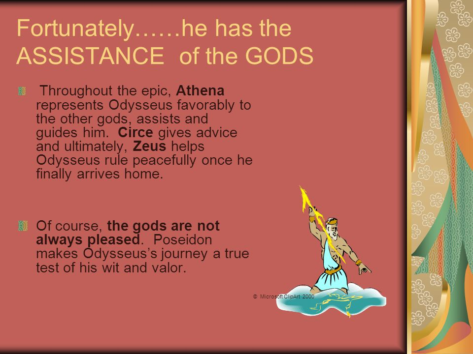 Fortunately……he has the ASSISTANCE of the GODS Throughout the epic, Athena represents Odysseus favorably to the other gods, assists and guides him.