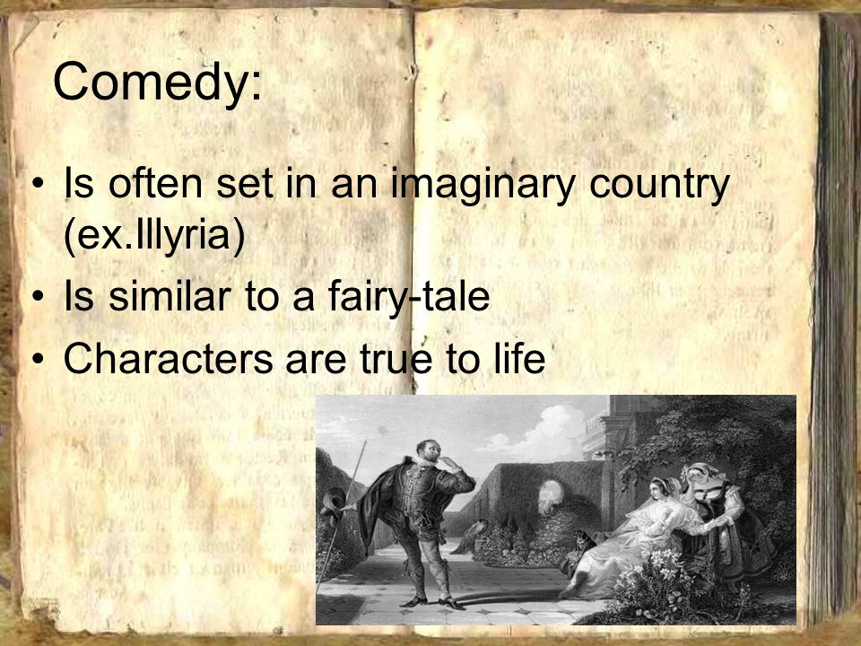 Comedy: Is often set in an imaginary country (ex.Illyria) Is similar to a fairy-tale Characters are true to life