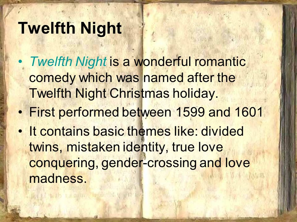 Twelfth Night Twelfth Night is a wonderful romantic comedy which was named after the Twelfth Night Christmas holiday. First performed between 1599 and