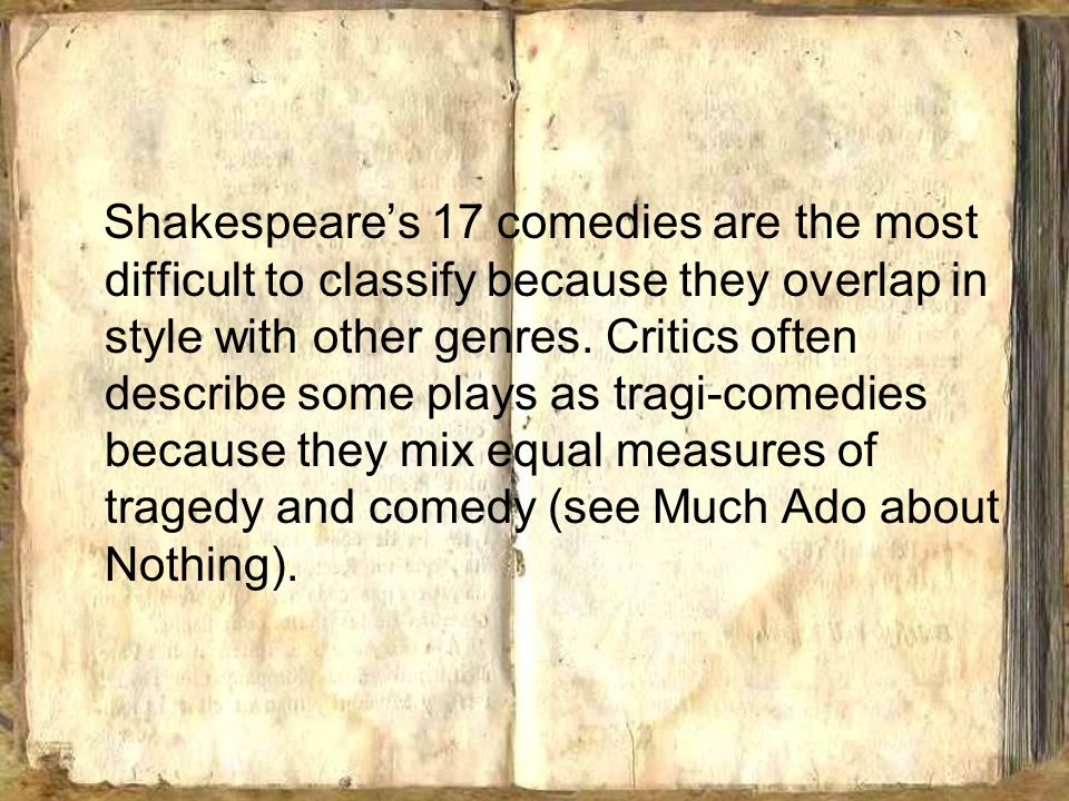 Shakespeare's 17 comedies are the most difficult to classify because they overlap in style with other genres.