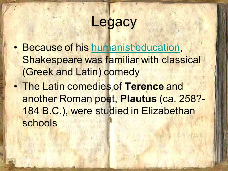 Legacy Because of his humanist education, Shakespeare was familiar with classical (Greek and Latin) comedyhumanist education The Latin comedies of Terence and another Roman poet, Plautus (ca.