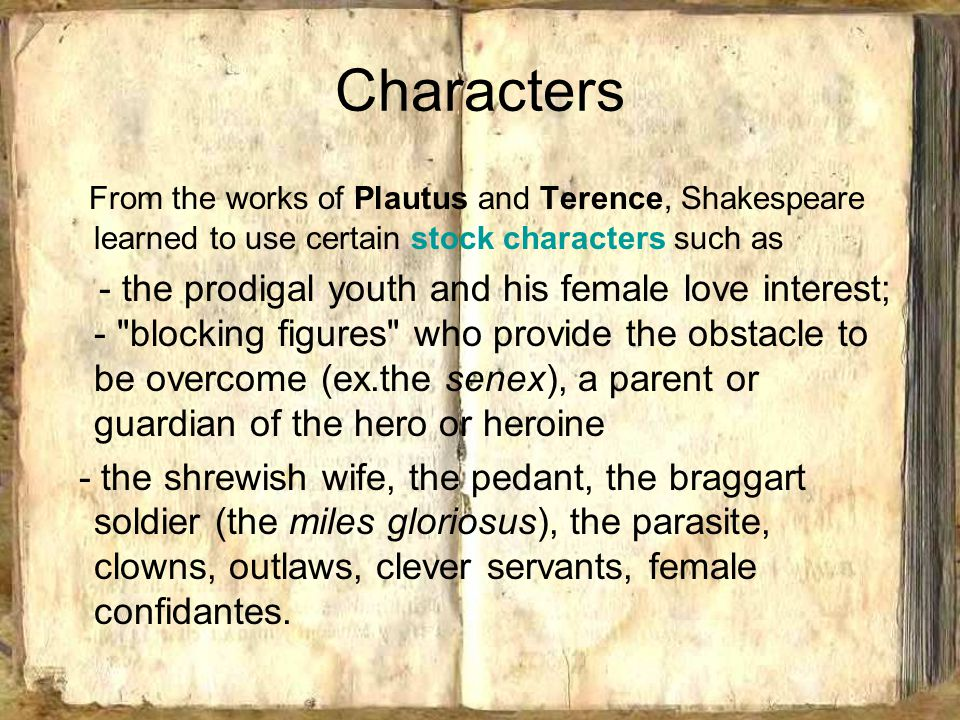 Characters From the works of Plautus and Terence, Shakespeare learned to use certain stock characters such as - the prodigal youth and his female love interest; - blocking figures who provide the obstacle to be overcome (ex.the senex), a parent or guardian of the hero or heroine - the shrewish wife, the pedant, the braggart soldier (the miles gloriosus), the parasite, clowns, outlaws, clever servants, female confidantes.