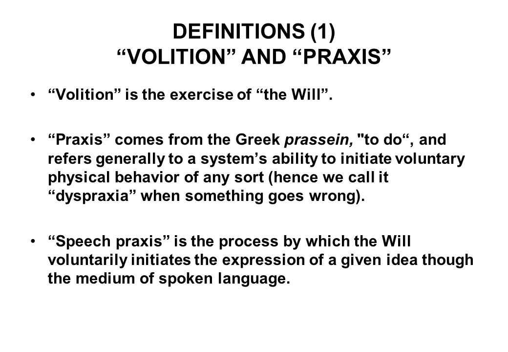 DEFINITIONS (1) VOLITION AND PRAXIS Volition is the exercise of the Will .