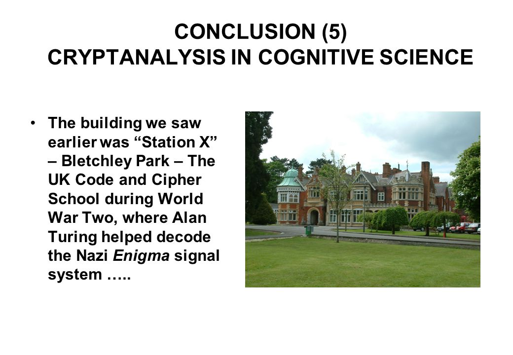 CONCLUSION (5) CRYPTANALYSIS IN COGNITIVE SCIENCE The building we saw earlier was Station X – Bletchley Park – The UK Code and Cipher School during World War Two, where Alan Turing helped decode the Nazi Enigma signal system …..