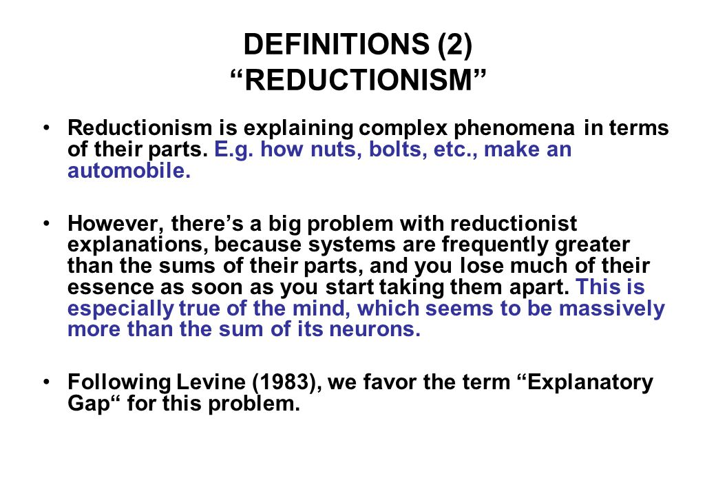 DEFINITIONS (2) REDUCTIONISM Reductionism is explaining complex phenomena in terms of their parts.