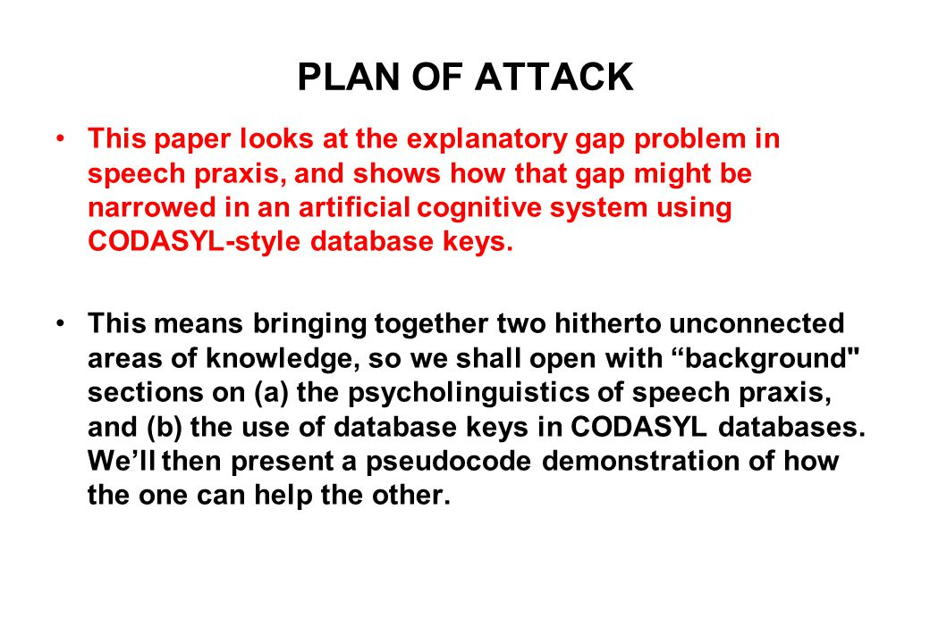 PLAN OF ATTACK This paper looks at the explanatory gap problem in speech praxis, and shows how that gap might be narrowed in an artificial cognitive system using CODASYL-style database keys.