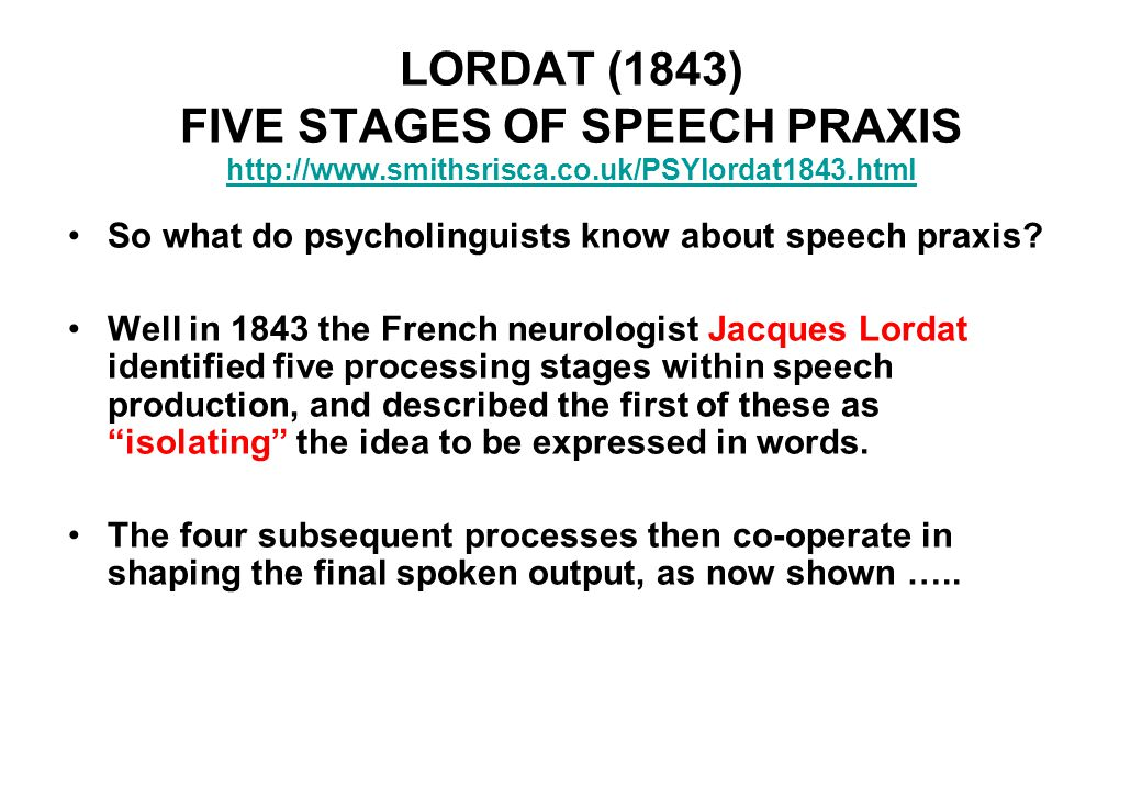 LORDAT (1843) FIVE STAGES OF SPEECH PRAXIS http://www.smithsrisca.co.uk/PSYlordat1843.html http://www.smithsrisca.co.uk/PSYlordat1843.html So what do psycholinguists know about speech praxis.