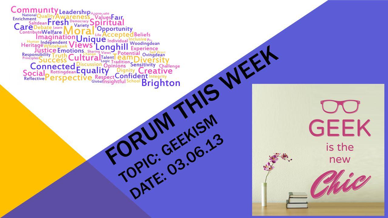 FORUM THIS WEEK TOPIC: GEEKISM DATE: 03.06.13