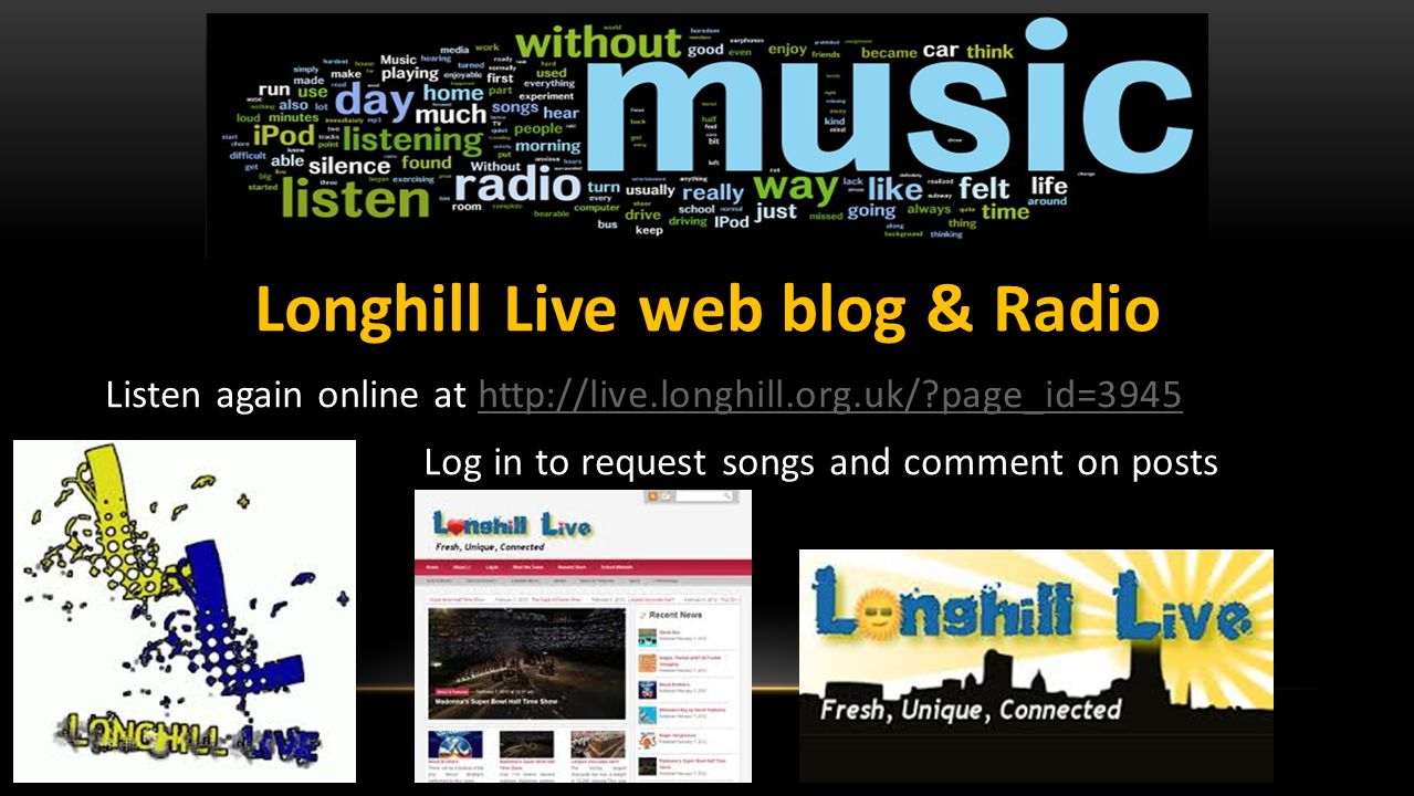 Longhill Live web blog & Radio Listen again online at http://live.longhill.org.uk/ page_id=3945http://live.longhill.org.uk/ page_id=3945 Log in to request songs and comment on posts