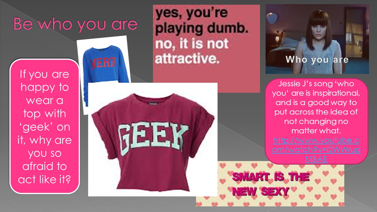 If you are happy to wear a top with 'geek' on it, why are you so afraid to act like it? Jessie J's song 'who you' are is inspirational, and is a good
