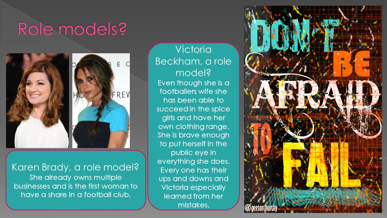 Victoria Beckham, a role model? Even though she is a footballers wife she has been able to succeed in the spice girls and have her own clothing range.