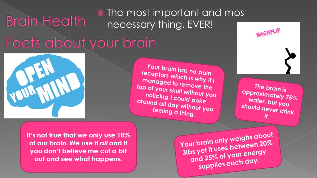  The most important and most necessary thing, EVER! It's not true that we only use 10% of our brain. We use it all and if you don't believe me cut a