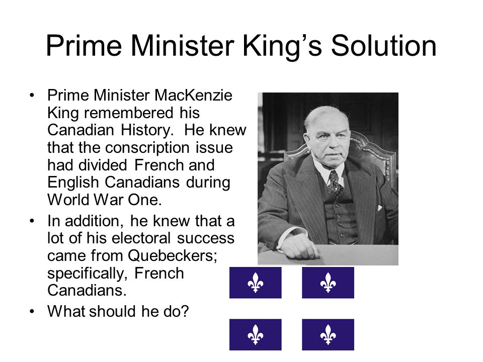 Prime Minister King's Solution Prime Minister MacKenzie King remembered his Canadian History.