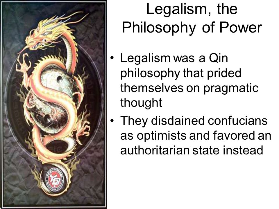 Legalism, the Philosophy of Power Legalism was a Qin philosophy that prided themselves on pragmatic thought They disdained confucians as optimists and favored an authoritarian state instead