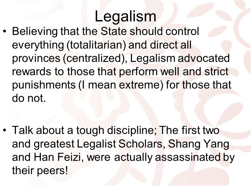 Legalism Believing that the State should control everything (totalitarian) and direct all provinces (centralized), Legalism advocated rewards to those that perform well and strict punishments (I mean extreme) for those that do not.