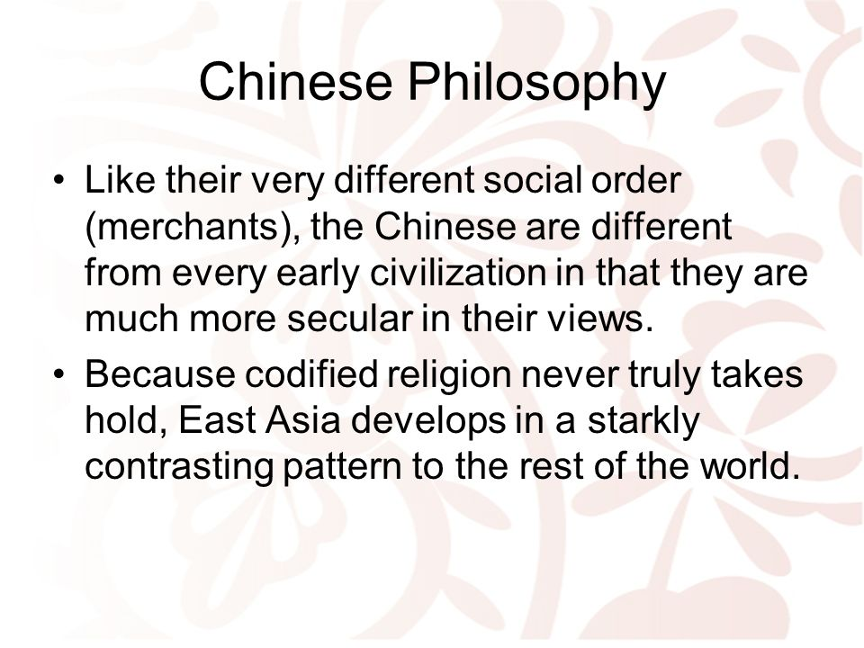 Chinese Philosophy Like their very different social order (merchants), the Chinese are different from every early civilization in that they are much more secular in their views.