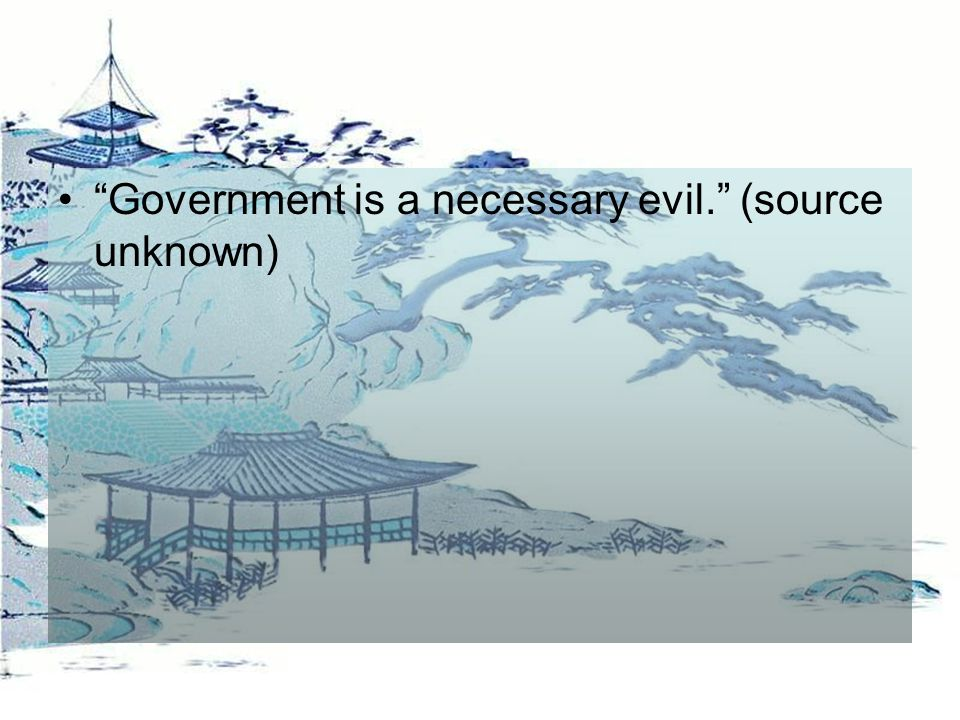 Government is a necessary evil. (source unknown)