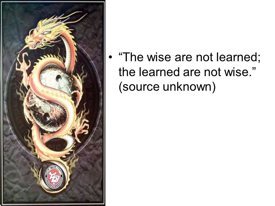 The wise are not learned; the learned are not wise. (source unknown)
