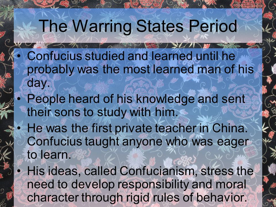 The Warring States Period Confucius studied and learned until he probably was the most learned man of his day.