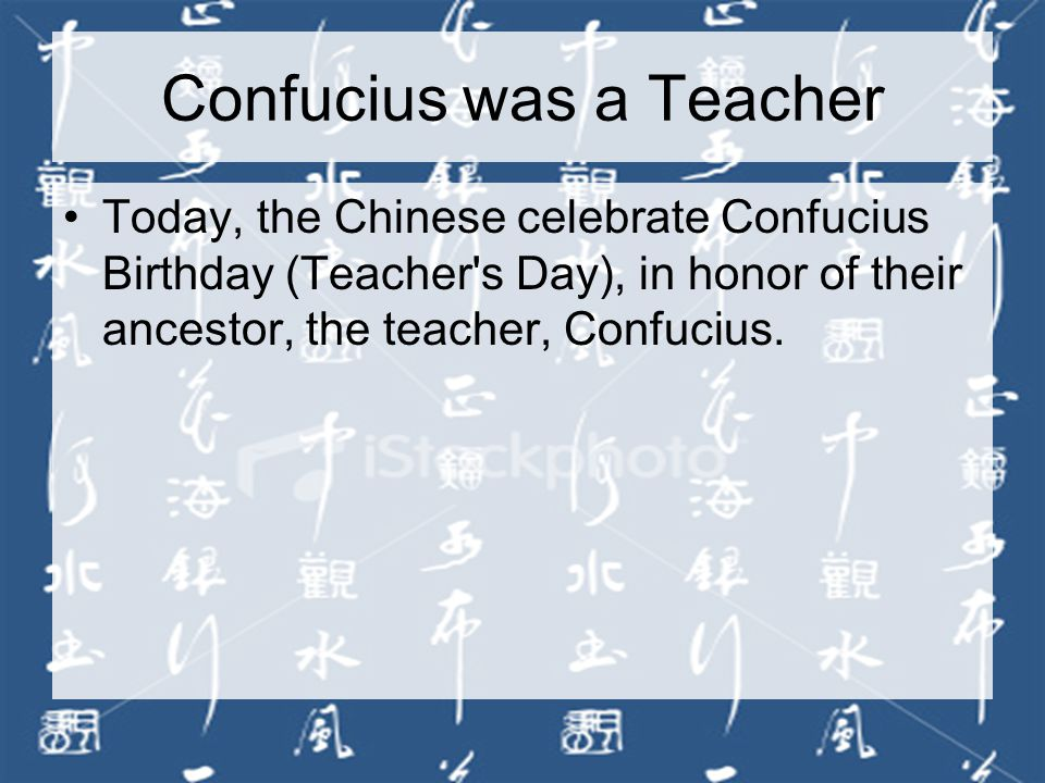 Confucius was a Teacher Today, the Chinese celebrate Confucius Birthday (Teacher s Day), in honor of their ancestor, the teacher, Confucius.