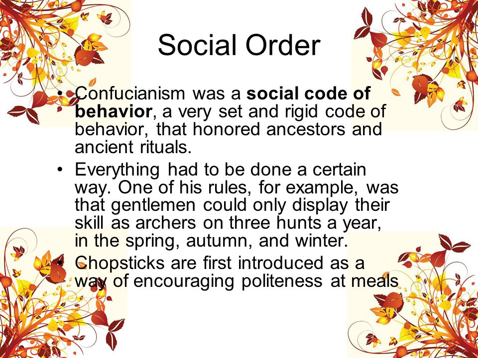 Social Order Confucianism was a social code of behavior, a very set and rigid code of behavior, that honored ancestors and ancient rituals.